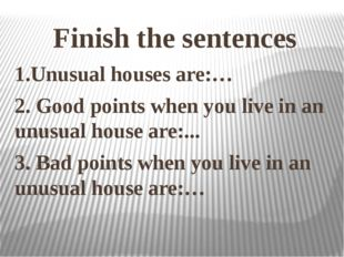 Finish the sentences 1.Unusual houses are:… 2. Good points when you live in a