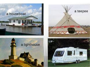 a lighthouse a houseboat a caravan a teepee