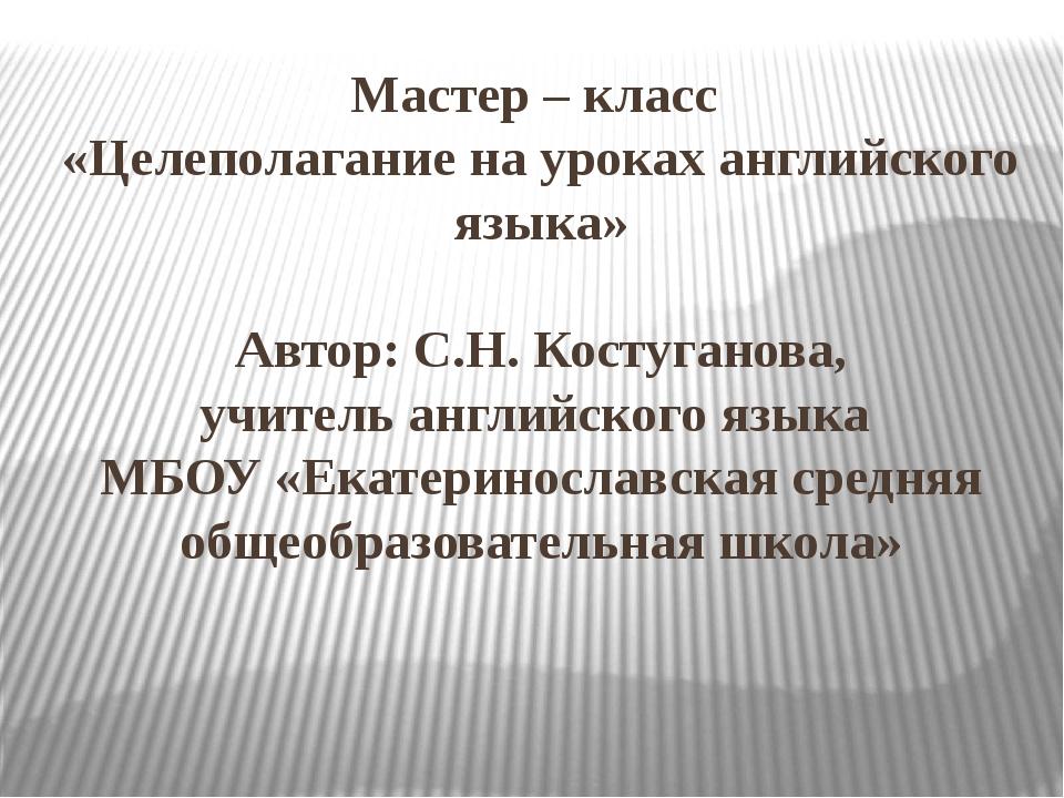 Мастер – класс «Целеполагание на уроках английского языка» Автор: С.Н. Костуг...