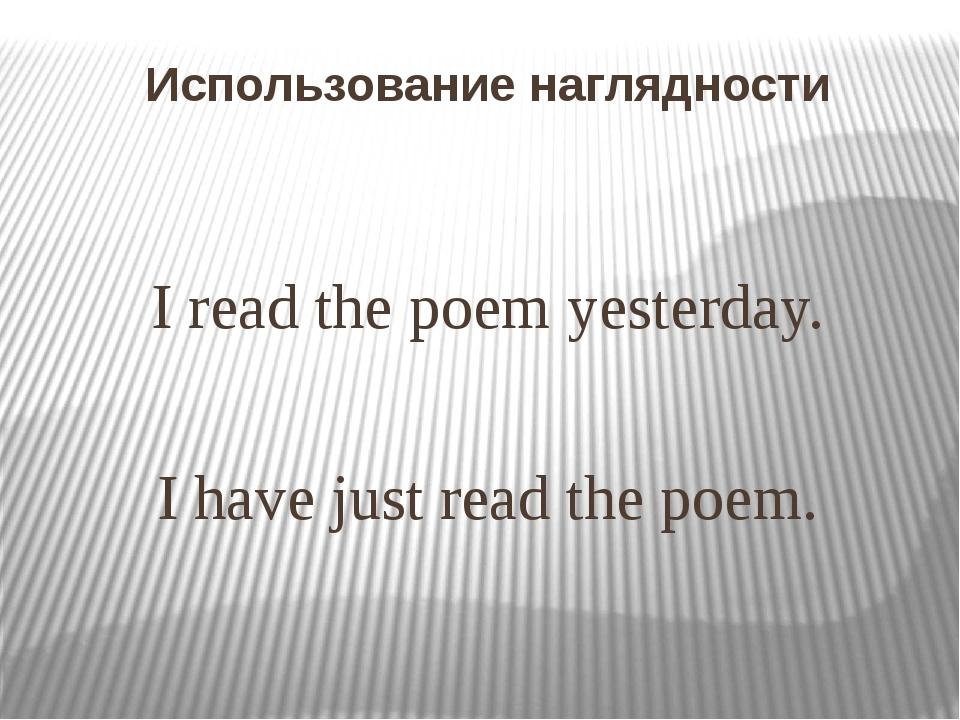 Использование наглядности Ireadthepoemyesterday. Ihavejustreadthe poem.