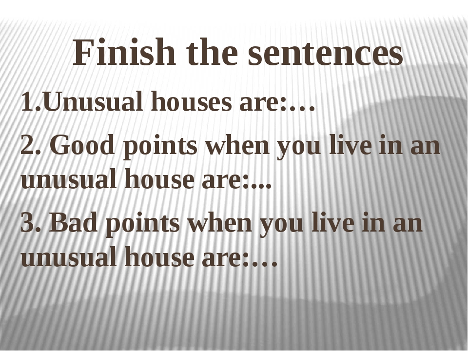 Finish the sentences 1.Unusual houses are:… 2. Good points when you live in a...