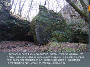 В верховьях реки Фарс сохранились следы «турецкого вала», где в годы Кавказск
