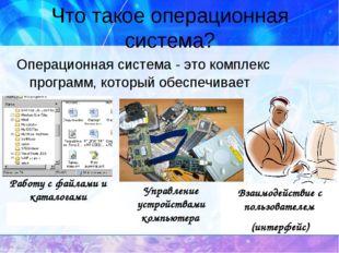 Что такое операционная система? Операционная система - это комплекс программ,