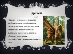 дракон Дракон - мифическое существо, изображаемое в виде большой и сильной зм
