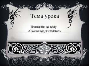 Тема урока Фантазия на тему «Сказочное животное»