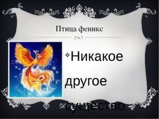 Птица феникс Никакое другое существо так не символизирует вечную жизнь, как п