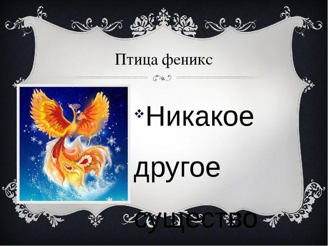 Птица феникс Никакое другое существо так не символизирует вечную жизнь, как п...