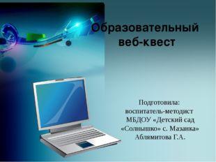 Образовательный веб-квест Подготовила: воспитатель-методист МБДОУ «Детский са