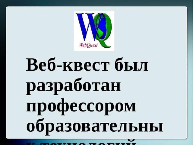Веб-квест был разработан профессором образовательных технологий университета...