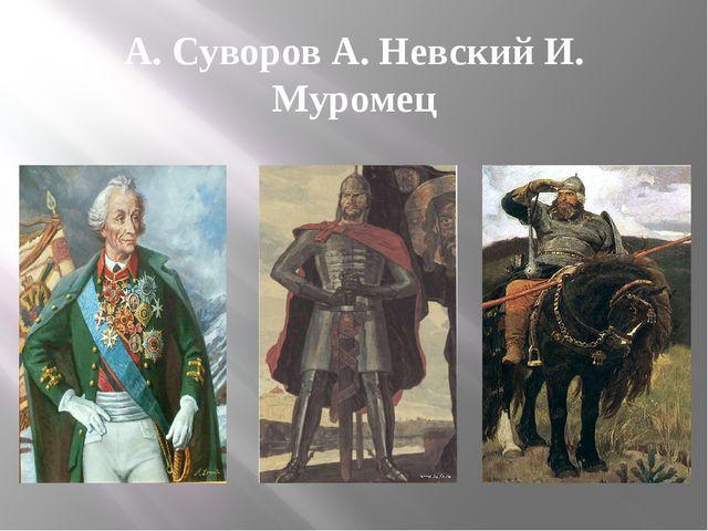 А. Суворов А. Невский И. Муромец