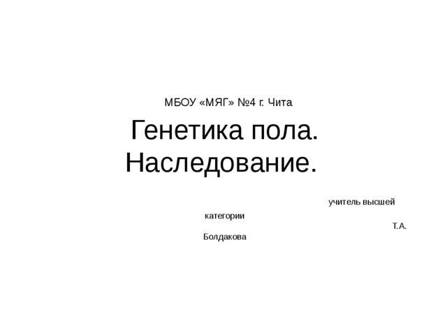 МБОУ «МЯГ» №4 г. Чита Генетика пола. Наследование. учитель высшей категории...