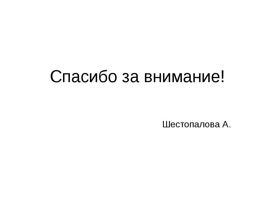 Спасибо за внимание! Шестопалова А.