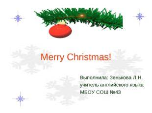 Merry Christmas! Выполнила: Зенькова Л.Н. учитель английского языка МБОУ СОШ