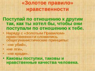 «Золотое правило» нравственности Поступай по отношению к другим так, как ты х
