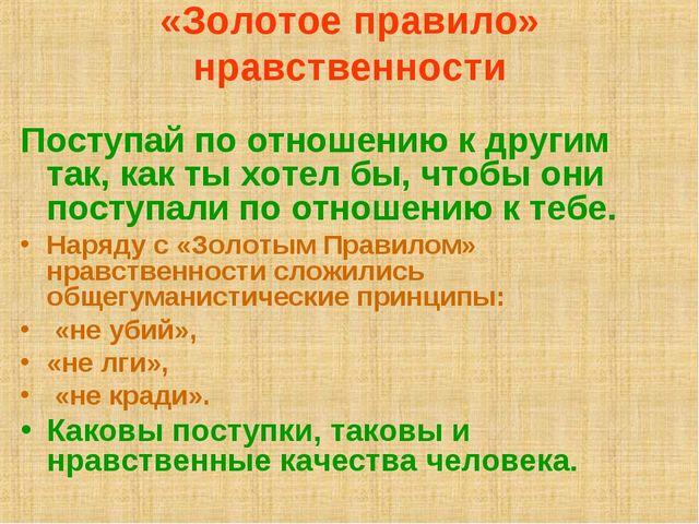 «Золотое правило» нравственности Поступай по отношению к другим так, как ты х...