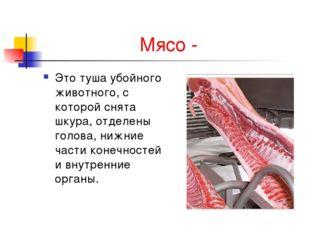 Мясо - Это туша убойного животного, с которой снята шкура, отделены голова, н