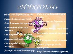 «МИКРОБЫ» Быть нам здоровыми чтобы, Нужно бояться микробов. Всех болезнью они
