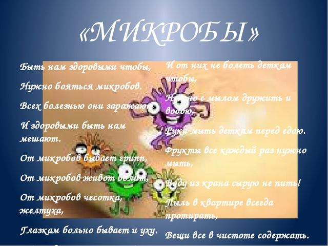 «МИКРОБЫ» Быть нам здоровыми чтобы, Нужно бояться микробов. Всех болезнью они...