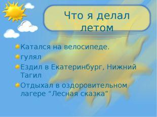 Что я делал летом Катался на велосипеде. гулял Ездил в Екатеринбург, Нижний Т