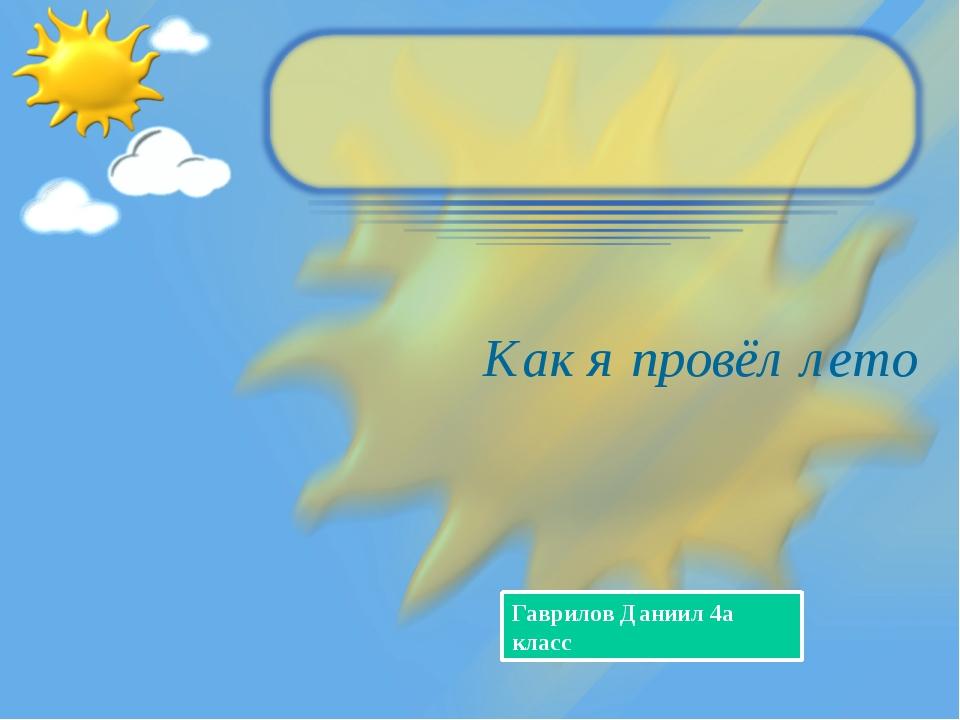 Как я провёл лето Гаврилов Даниил 4а класс