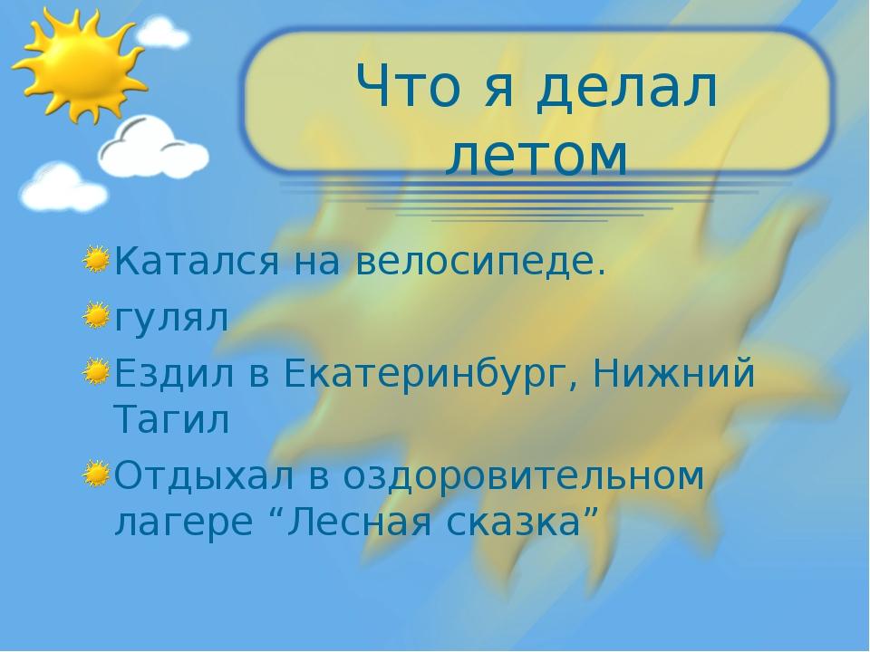 Что я делал летом Катался на велосипеде. гулял Ездил в Екатеринбург, Нижний Т...