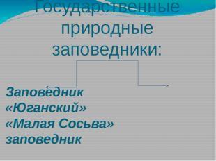 Государственные природные заповедники: Заповедник «Юганский» «Малая Сосьва» з