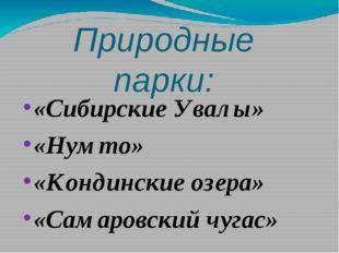 Природные парки: «Сибирские Увалы» «Нумто» «Кондинские озера» «Самаровский чу