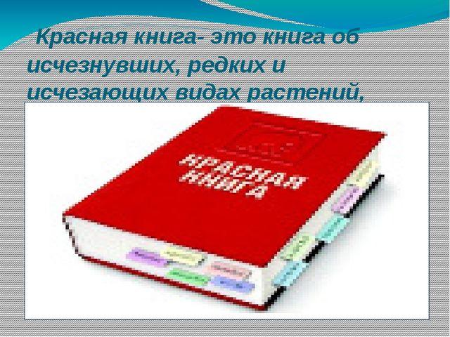 Красная книга- это книга об исчезнувших, редких и исчезающих видах растений,...