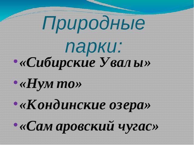 Природные парки: «Сибирские Увалы» «Нумто» «Кондинские озера» «Самаровский чу...