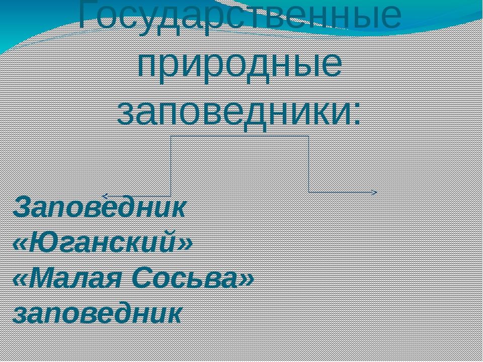 Государственные природные заповедники: Заповедник «Юганский» «Малая Сосьва» з...