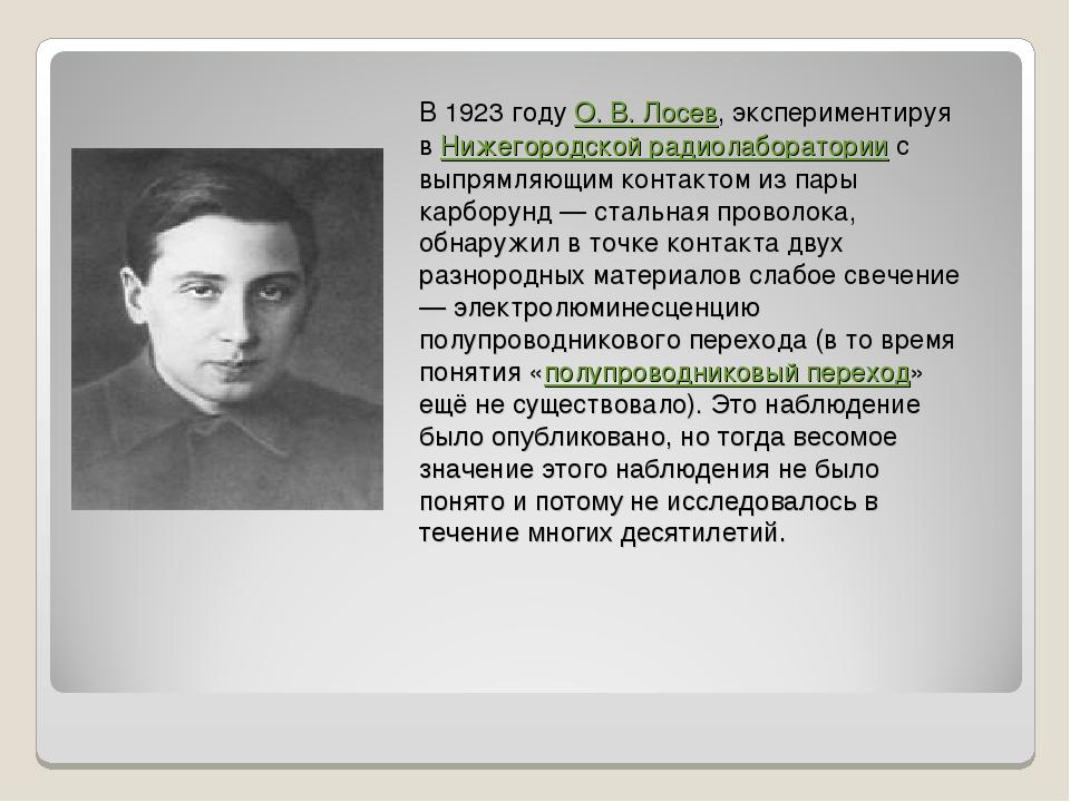 В 1923 году О. В. Лосев, экспериментируя в Нижегородской радиолаборатории с в...