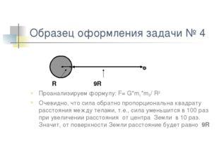 Образец оформления задачи № 4 R 9R Проанализируем формулу: F= G*m1*m2/ R2 Оче