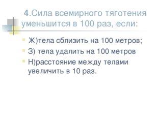 4.Сила всемирного тяготения уменьшится в 100 раз, если: Ж)тела сблизить на 1
