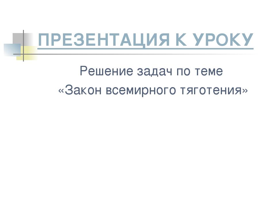 ПРЕЗЕНТАЦИЯ К УРОКУ Решение задач по теме «Закон всемирного тяготения»