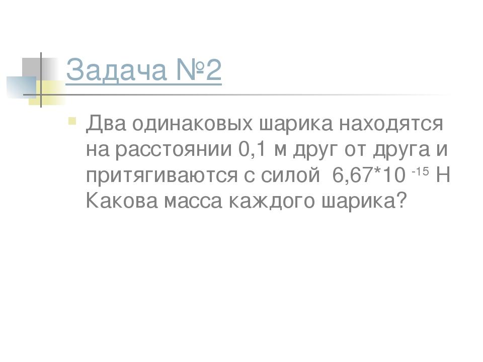Задача №2 Два одинаковых шарика находятся на расстоянии 0,1 м друг от друга и...