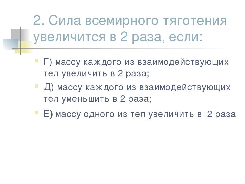 2. Сила всемирного тяготения увеличится в 2 раза, если: Г) массу каждого из в...