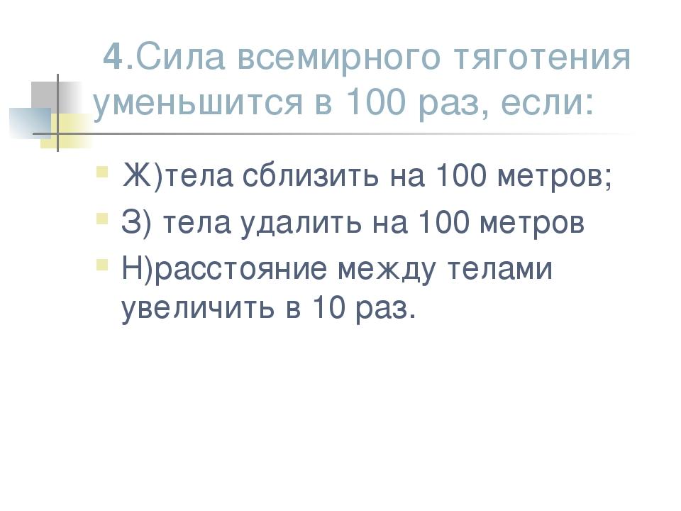 4.Сила всемирного тяготения уменьшится в 100 раз, если: Ж)тела сблизить на 1...