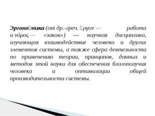 Эргоно́мика(отдр.-греч.ἔργον— работа иνόμος— «закон») — научная дисципл