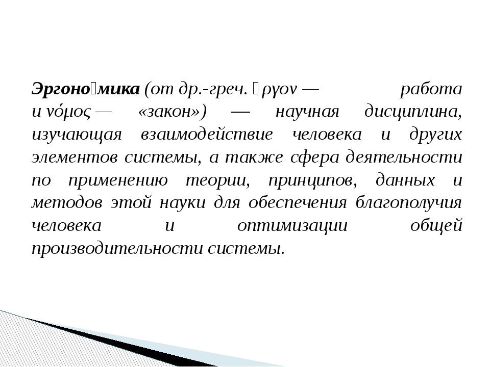 Эргоно́мика(отдр.-греч.ἔργον— работа иνόμος— «закон») — научная дисципл...