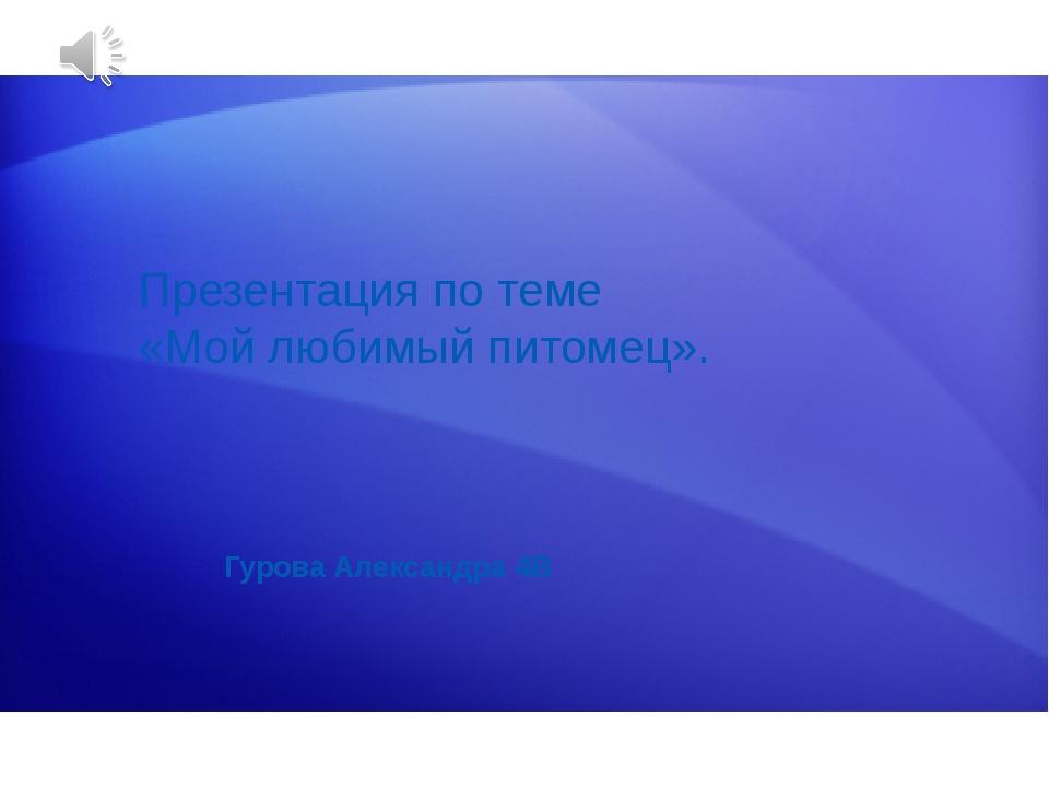 Презентация по теме «Мой любимый питомец». Гурова Александра 4В Подготовка Эт...