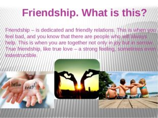 Friendship – is dedicated and friendly relations. This is when you feel bad,
