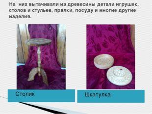 На них вытачивали из древесины детали игрушек, столов и стульев, прялки, посу
