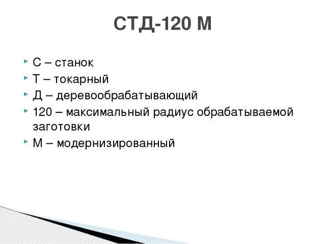С – станок Т – токарный Д – деревообрабатывающий 120 – максимальный радиус об...