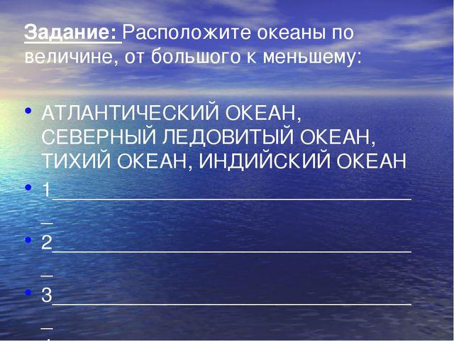 Задание: Расположите океаны по величине, от большого к меньшему: АТЛАНТИЧЕСКИ...
