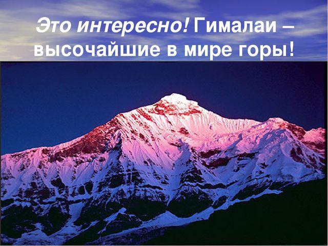 Это интересно! Гималаи – высочайшие в мире горы!