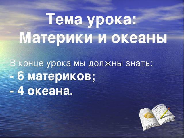 Тема урока: Материки и океаны В конце урока мы должны знать: - 6 материков; -...