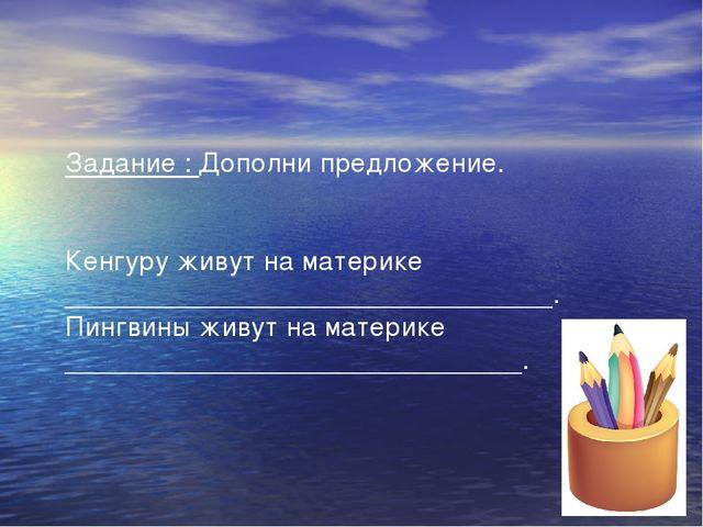 Задание : Дополни предложение. Кенгуру живут на материке ___________________...