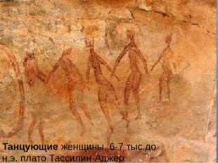 Танцующие женщины, 6-7 тыс.до н.э. плато Тассилин-Аджер.