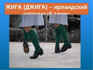 ЖИГА (ДЖИГА) – ирландский народный танец