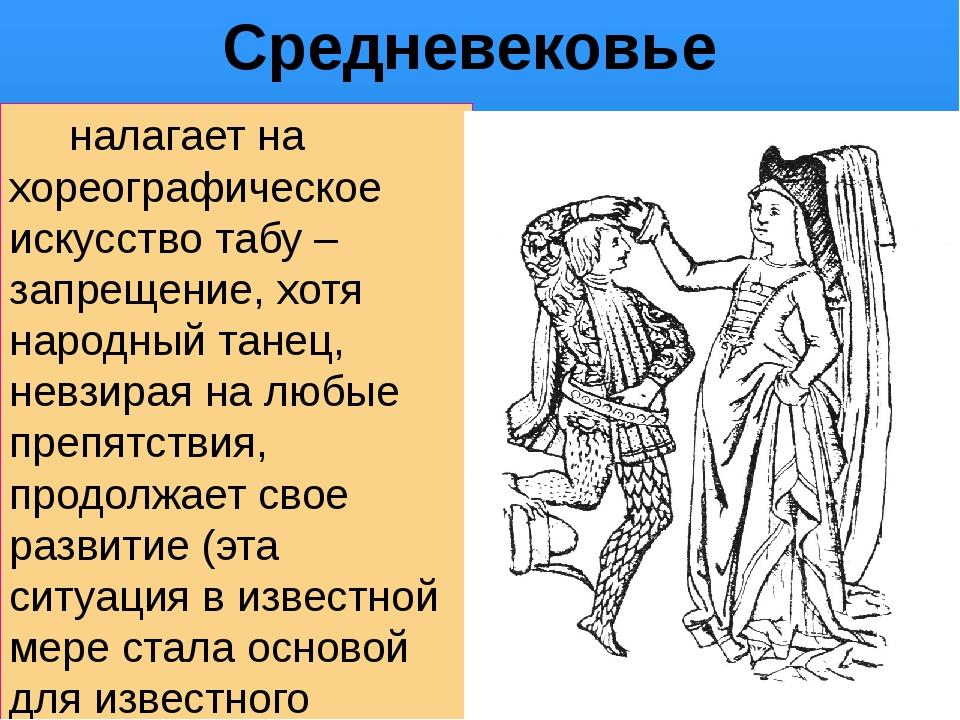 Средневековье налагает на хореографическое искусство табу – запрещение, хотя...